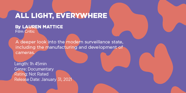 """Text on a purple and orange graphic says: """"All Light, Everywhere"""" by Lauren Mattice, film critic. A deeper look into the modern surveillance state, including the manufacturing and development of cameras. Length: 1 hour 45 minutes, genre: documentary, rating: not rated, release date: January 31, 2021"""