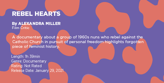 """Text on a purple and orange graphic says: """"Rebel Hearts"""" by Alexandra Miller, film critic. A documentary about a group of 1960s nuns who rebel against the Catholic Church in pursuit of personal freedom highlights forgotten piece of feminist  history. Length: 1 hour 39 minutes, genre: documentary, rating: not rated, release date: January 29, 2021"""