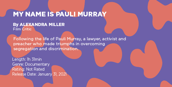 """Text on a purple and orange graphic says: """"My Name is Pauli Murray"""" by Alexandra Miller, film critic. Following the life of Pauli Murray  a lawyer, activist and preacher who made triumphs in overcoming segregation and discrimination. Length: 1 hour 31 minutes, genre: documentary, rating: not rated, release date: January 31, 2021"""